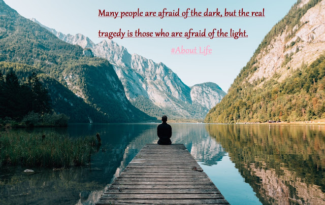 Many people are afraid of the dark, but the real tragedy is  those who are afraid of the light. - Plato