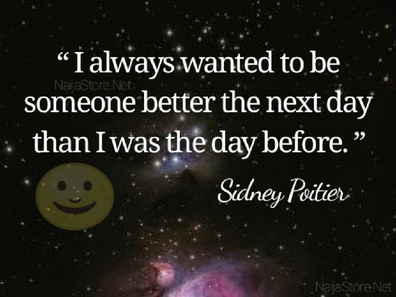 Sidney Poitier's Quote: I always wanted to be someone better the next day than I was the day before - Quotes