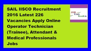 SAIL IISCO Recruitment 2016 Latest 226 Vacancies Apply Online Operator Technician (Trainee), Attendant & Medical Professionals Jobs