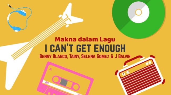 Makna Lagu I CAN'T GET ENOUGH (Benny Blanco, Tainy, Selena Gomez & J Balvin) + Terjemahan Lirik