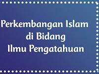 Perkembangan Islam di Bidang Ilmu Pengatahuan
