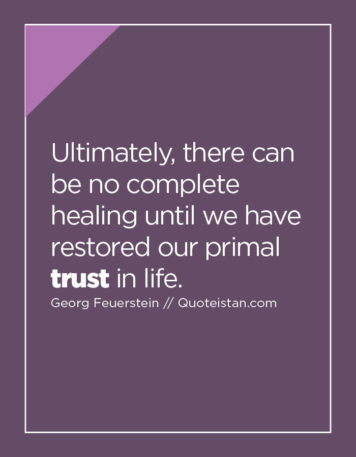 Ultimately, there can be no complete healing until we have restored our primal trust in life.