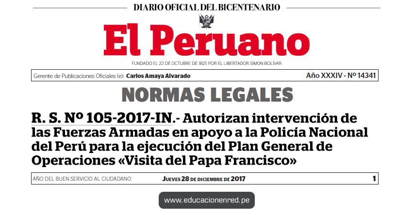 R. S. Nº 105-2017-IN - Autorizan intervención de las Fuerzas Armadas en apoyo a la Policía Nacional del Perú para la ejecución del Plan General de Operaciones «Visita del Papa Francisco» www.mininter.gob.pe