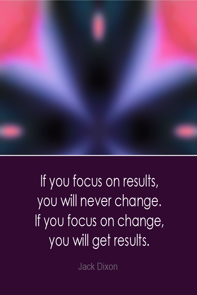visual quote - image quotation: If you focus on results, you will never change. If you focus on change, you will get results. - Jack Dixon