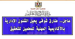 عاجل.. طارق شوقى يحيل الشئون الإدارية بالأكاديمية المهنية للمعلمين للتحقيق