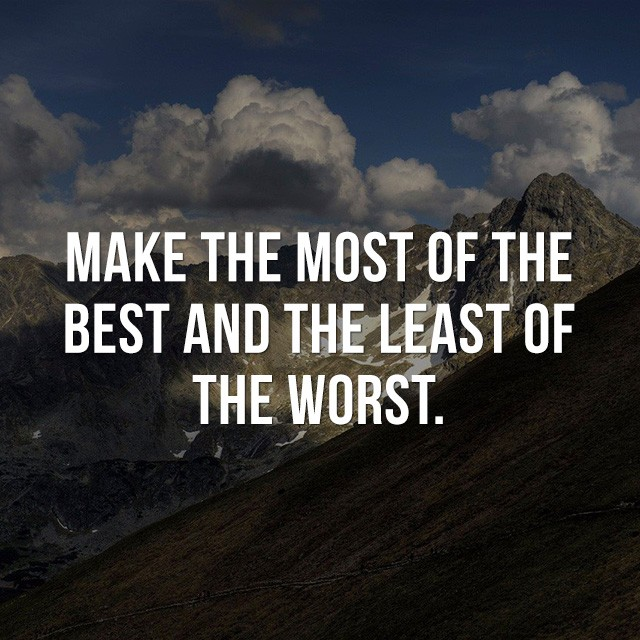 Make the most of the best and the least of the worst.