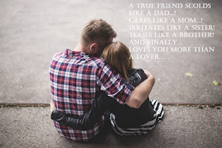 A True friend scolds like a Dad! Cares like a Mom! Irritates like a Sister! Teases like a Brother! And finally… loves you more than a lover.