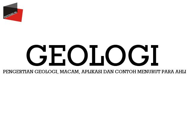 Pengertian Geologi, Macam, Aplikasi dan Contoh Menurut Para Ahli
