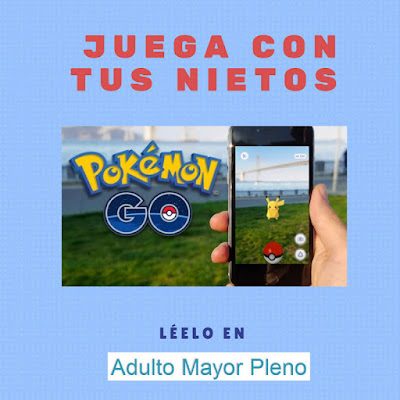 Juega con tus nietos Polémon Go. Léelo en Adulto Mayor Pleno.