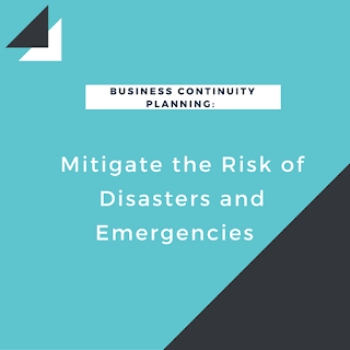 Business Continuity Planning: Mitigate the Risk of Disasters and Emergencies