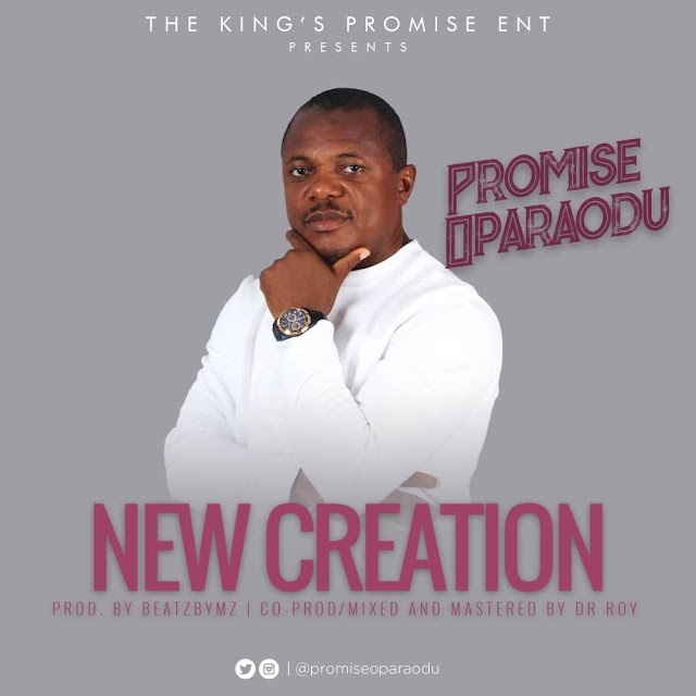 NEW MUSIC: NEW CREATION BY PROMISE OPARAODU | CO-PRODUCED BY BEATZBYMZ & DR ROY  ||@PromiseOparaodu