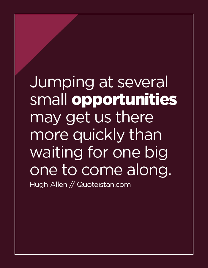 Jumping at several small opportunities may get us there more quickly than waiting for one big one to come along.