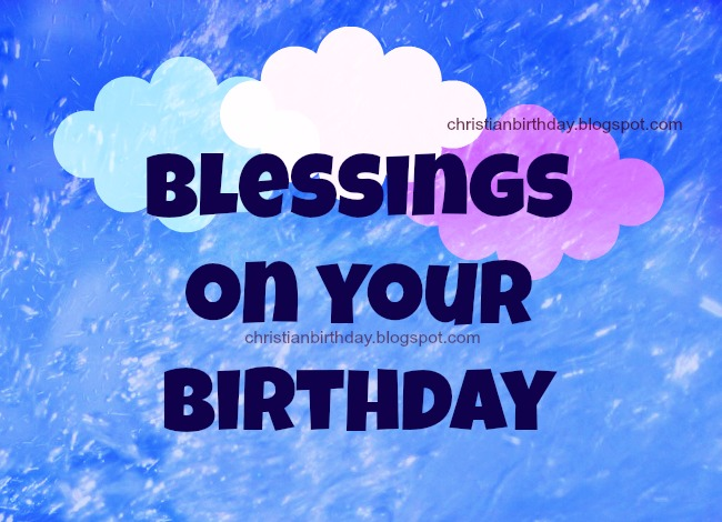 Blessings on your Birthday. Free christian cards, free images for facebook friends, family, son, daughter, free quotes with christian images.