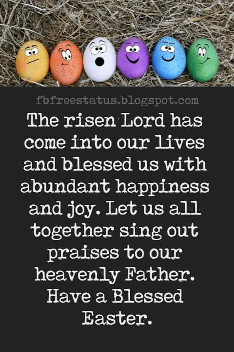 Happy Easter Messages, The risen Lord has come into our lives and blessed us with abundant happiness and joy. Let us all together sing out praises to our heavenly Father. Have a Blessed Easter.