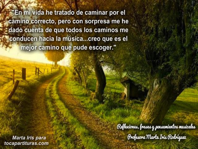 """5. El mejor camino Reflexiones, frases y pensamientos musicales por la  Profesora Marta Iris Rodríguez Nº 1-10  """"En mi vida he tratado de caminar por el camino correcto, pero con sorpresa me he dado cuenta de que todos los caminos me conducen hacia la música…creo que es el mejor camino que pude escoger."""""""