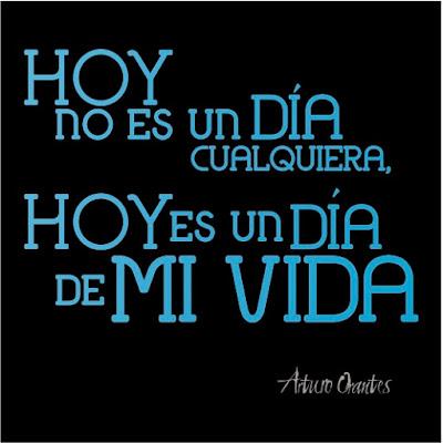 Hoy no es un día cualquiera, hoy es un día de mi vida. Arturo Orantes