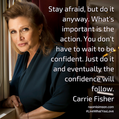 Stay afraid, but do it anyway, Carrie Fisher's inspiration.