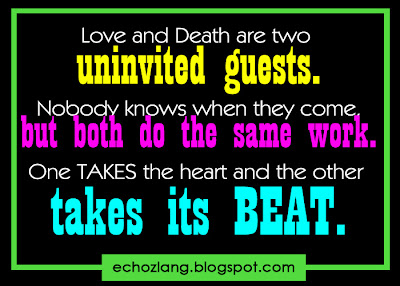 Love and death are two uninvited guests. Nobody knows when they come but both do the same work.