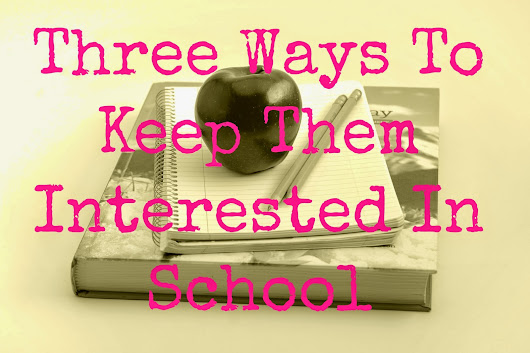 Three Ways to Keep Them Interested in School