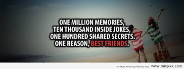 Quotes About Teenage Life: One million memories, ten thousand inside jokes, one hundred shared secrets. One reason, best friends.