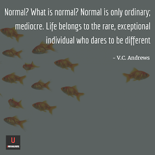Normal? What is normal? Normal is only ordinary; mediocre. Life belongs to the rare, exceptional individual who dares to be different