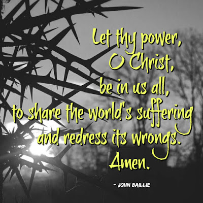 Let thy power, O Christ, be in us all, to share the world's suffering and redress its wrongs.