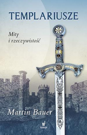 Templariusze. Mity i rzeczywistość - Martin Bauer