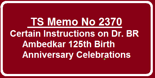 Memo No 2370 125th Birth anniversary Celebrations of Dr. B R Ambedkar Certain Instructions Issued. RJDs, DEOs, Principals of polytecnic and Degree Colleges Concerned to organise programmes in all the Educational Institutions to celebrate Sri Dr B R Ambedkars 125th Birthday Anniversary on 14th April 2016 in a befitting manner.