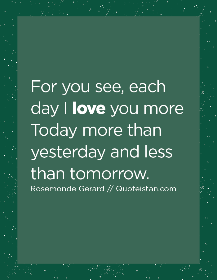 For you see, each day I love you more Today more than yesterday and less than tomorrow.