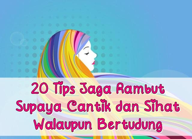 20 Tips Jaga Rambut Supaya Cantik dan Sihat Walaupun Bertudung