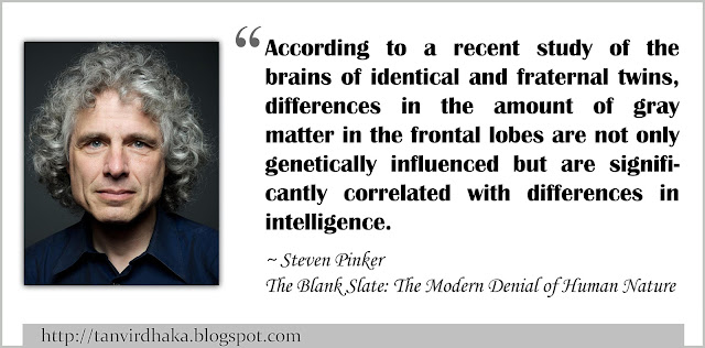 """According to a recent study of the brains of identical and fraternal twins, differences in the amount of gray matter in the frontal lobes are not only genetically influenced but are significantly correlated with differences in intelligence."" ~ Steven Pinker, The Blank Slate: The Modern Denial of Human Nature (2002)"