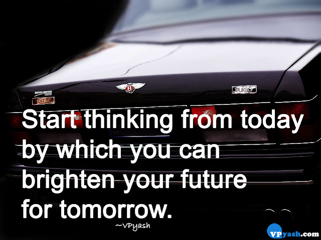 Start thinking from today by which you can brighten your future for tomorrow Inspiring Quotes