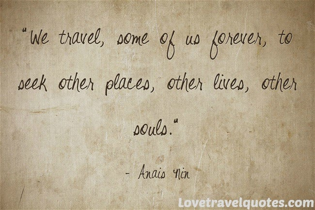 We travel, some of us forever, to seek other places, other lives, other souls