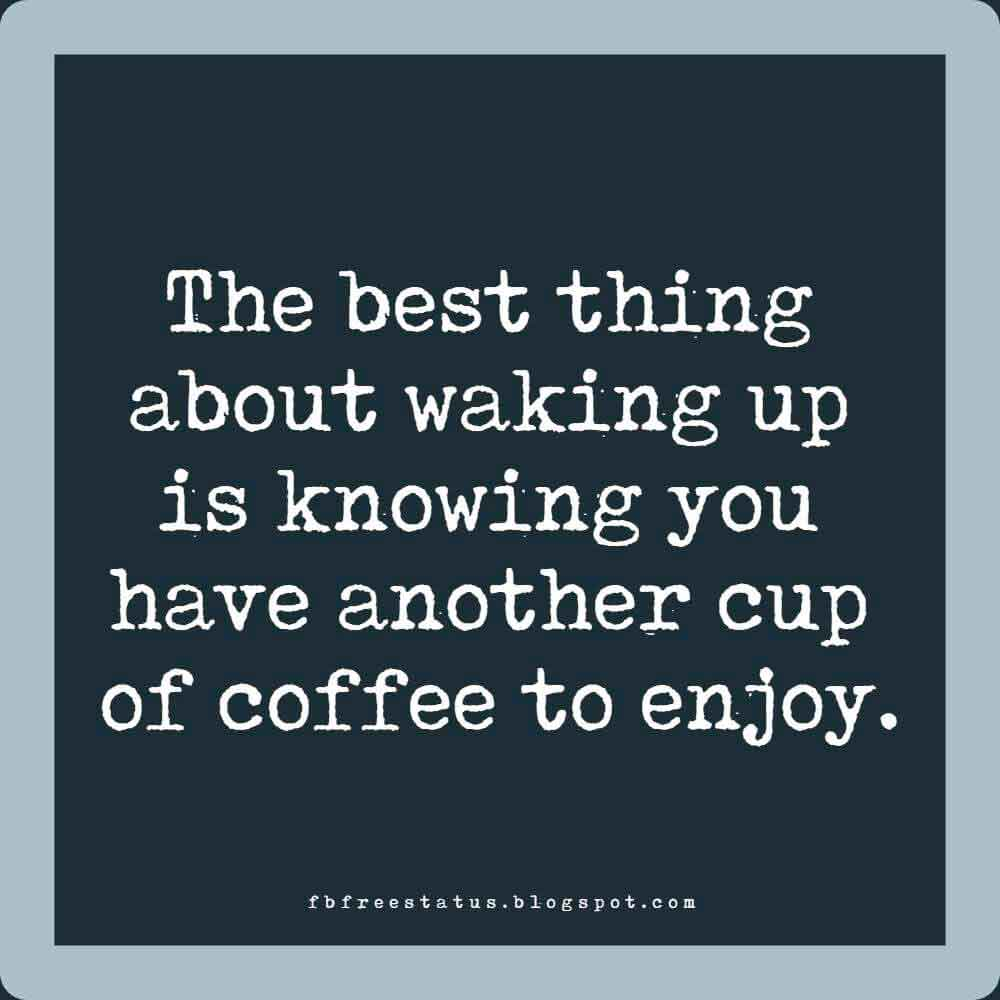 The best thing about waking up is knowing you have another cup of coffee to enjoy.