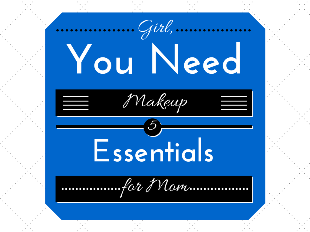 Girl, You Need Quality Makeup: 5 Essentials for Mom
