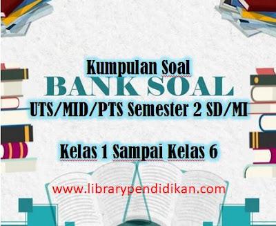 Kumpulan Soal UTS/MID/PTS Semester 2 SD/MI Kelas 1 Sampai Kelas 6