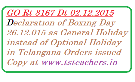 go-rt-3167-boxing-day-general-holiday-in-telangana HOLIDAYS - Declaration of 26.12.2015 (Saturday) as General Holiday instead of Optional Holiday on the occasion of 'Boxing Day' – Modified - Orders – Issued. Boxing Day which is on 26.11.2015 has been declared as General Holiday in Telangana