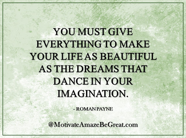 "Inspirational Quotes About Life: ""You must give everything to make your life as beautiful as the dreams that dance in your imagination."" - Roman Payne"