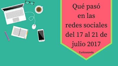 que-paso-en-las-redes-sociales-del-17-al-21- de-julio-2017