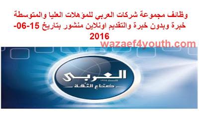 وظائف مجموعة شركات العربي للمؤهلات العليا والمتوسطة خبرة وبدون خبرة والتقديم اونلاين منشور بتاريخ 15-06-2016