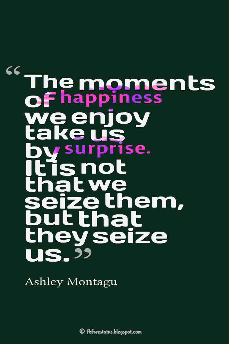 """The moments of happiness we enjoy take us by surprise. It is not that we seize them, but that they seize us."" – Ashley Montag ,Quotes about happiness"