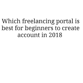 Which freelancing portal is best to create profile for beginner in 2018