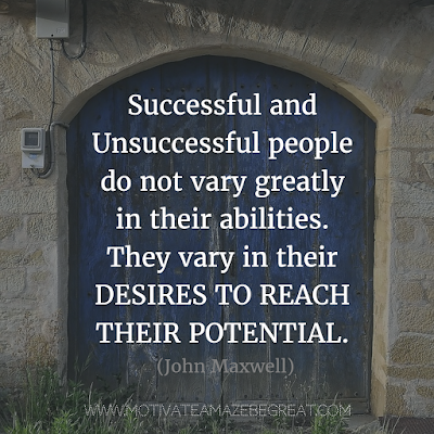 "Featured on 33 Rare Success Quotes In Images To Inspire You: ""Successful and unsuccessful people do not vary greatly in their abilities. They vary in their desires to reach their potential."" - John Maxwell"