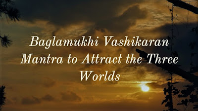 Most Powerful Baglamukhi Vashikaran Mantra to Attract the Three Worlds