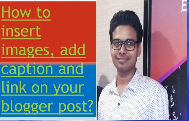 How to insert images, add caption and link on your blogger post?