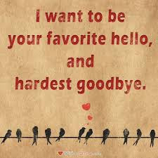 unique love quotes  I want to be your favorite hello, and hardest goodbye.