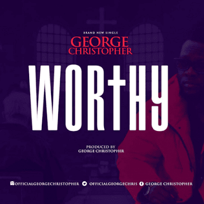 [Music + Video] George Christopher – Worthy