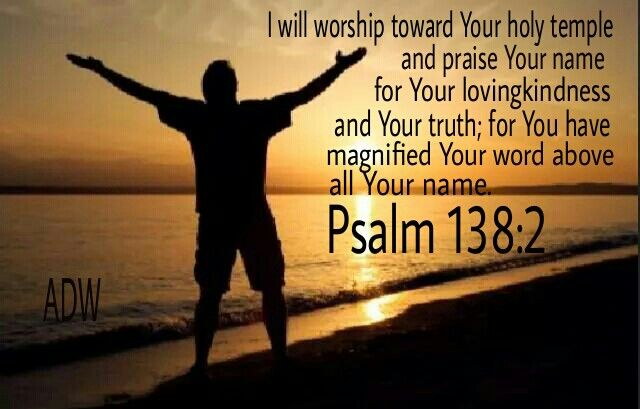 I will bow down toward your holy temple and will praise your name for your love and your faithfulness, for you have exalted above all things your name and your word.