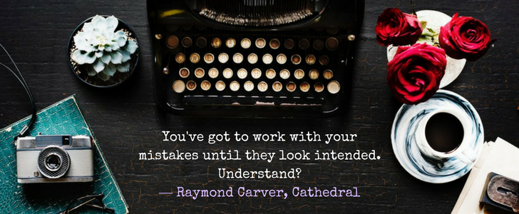 """Raymond Carver Are these actual miles? q &A """"You've got to work with your mistakes until they look intended. Understand?""""  ― Raymond Carver, Cathedral"""