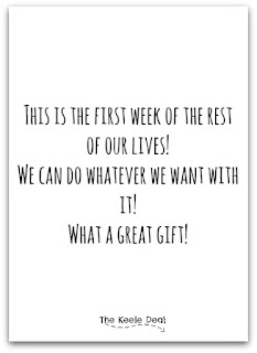This is the first week of the rest of our lives! We can do whatever we want with it! What a great gift!